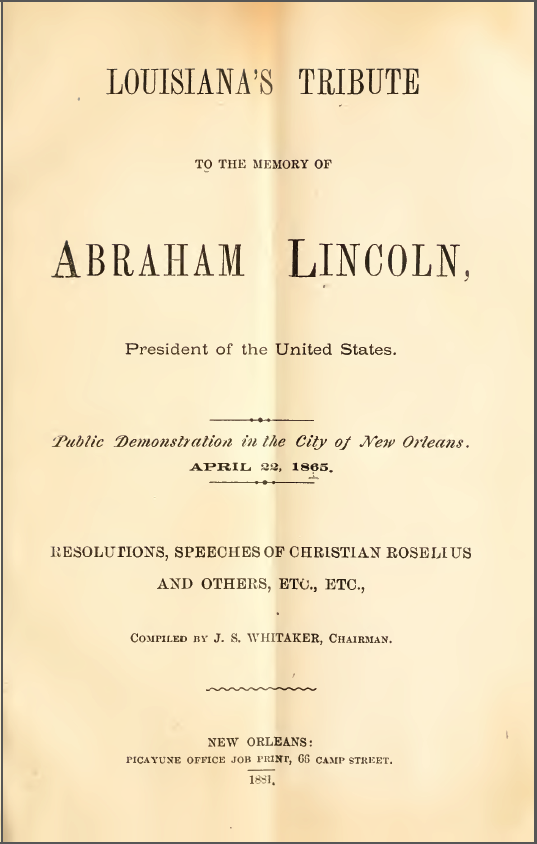 Louisiana's tribute to the memory of Abraham Lincoln, President of the United States : public demonstration in the city of New Orleans, April 22, 1865 ; resolutions, speeches of Christian Roselius and others, etc., etc.