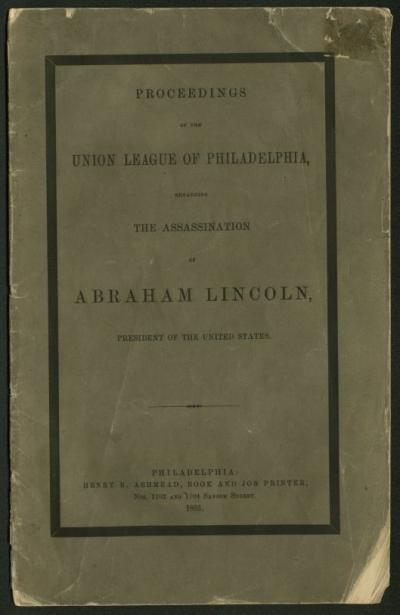 Proceedings of the Union League of Philadelphia regarding the Assassination of Abraham Lincoln, President of the United States.